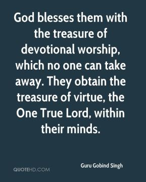 Guru Gobind Singh - God blesses them with the treasure of devotional worship, which no one can take away. They obtain the treasure of virtue, the One True Lord, within their minds.
