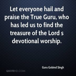 Guru Gobind Singh - Let everyone hail and praise the True Guru, who has led us to find the treasure of the Lord s devotional worship.