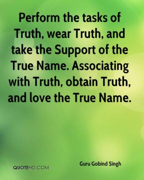 Guru Gobind Singh - Perform the tasks of Truth, wear Truth, and take the Support of the True Name. Associating with Truth, obtain Truth, and love the True Name.