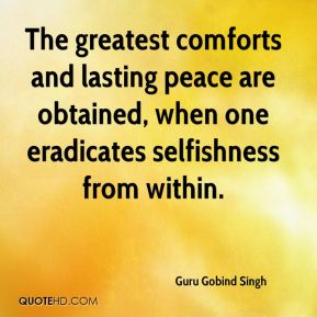 Guru Gobind Singh - The greatest comforts and lasting peace are obtained, when one eradicates selfishness from within.