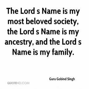 Guru Gobind Singh - The Lord s Name is my most beloved society, the Lord s Name is my ancestry, and the Lord s Name is my family.
