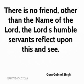 Guru Gobind Singh - There is no friend, other than the Name of the Lord, the Lord s humble servants reflect upon this and see.