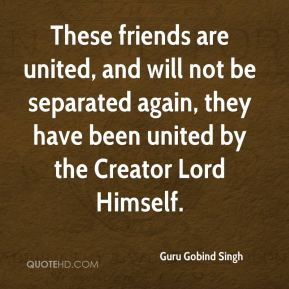 These friends are united, and will not be separated again, they have been united by the Creator Lord Himself.