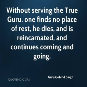 Guru Gobind Singh - Without serving the True Guru, one finds no place of rest, he dies, and is reincarnated, and continues coming and going.