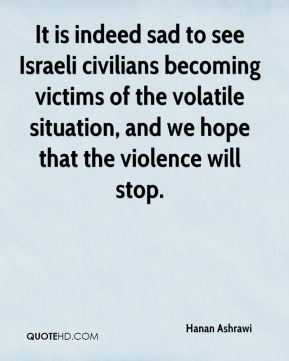 Hanan Ashrawi - It is indeed sad to see Israeli civilians becoming victims of the volatile situation, and we hope that the violence will stop.