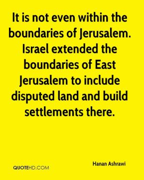 Hanan Ashrawi - It is not even within the boundaries of Jerusalem. Israel extended the boundaries of East Jerusalem to include disputed land and build settlements there.