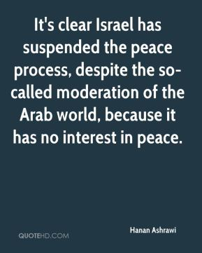 Hanan Ashrawi - It's clear Israel has suspended the peace process, despite the so-called moderation of the Arab world, because it has no interest in peace.