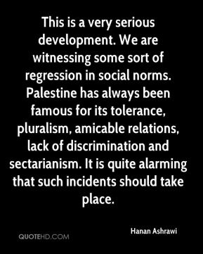 Hanan Ashrawi - This is a very serious development. We are witnessing some sort of regression in social norms. Palestine has always been famous for its tolerance, pluralism, amicable relations, lack of discrimination and sectarianism. It is quite alarming that such incidents should take place.
