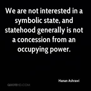 Hanan Ashrawi - We are not interested in a symbolic state, and statehood generally is not a concession from an occupying power.