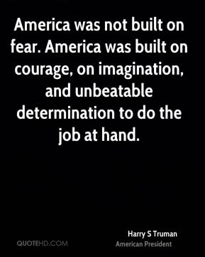 Harry S Truman - America was not built on fear. America was built on courage, on imagination, and unbeatable determination to do the job at hand.