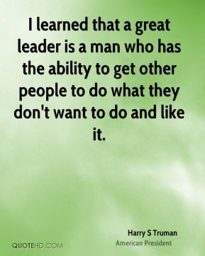 Harry S Truman - I learned that a great leader is a man who has the ability to get other people to do what they don't want to do and like it.
