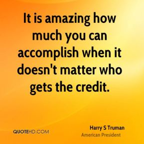 Harry S Truman - It is amazing how much you can accomplish when it doesn't matter who gets the credit.