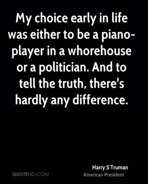 My choice early in life was either to be a piano-player in a whorehouse or a politician. And to tell the truth, there's hardly any difference.