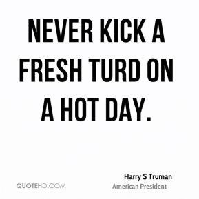 Harry S Truman - Never kick a fresh turd on a hot day.