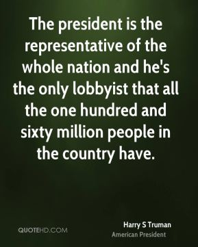 Harry S Truman - The president is the representative of the whole nation and he's the only lobbyist that all the one hundred and sixty million people in the country have.