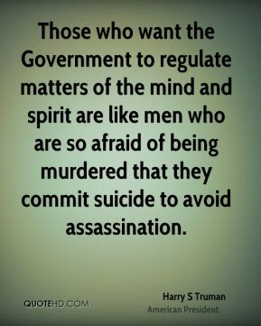 Those who want the Government to regulate matters of the mind and spirit are like men who are so afraid of being murdered that they commit suicide to avoid assassination.