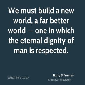 Harry S Truman - We must build a new world, a far better world -- one in which the eternal dignity of man is respected.
