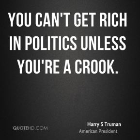 Harry S Truman - You can't get rich in politics unless you're a crook.