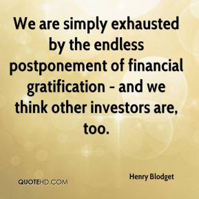 Henry Blodget - We are simply exhausted by the endless postponement of financial gratification - and we think other investors are, too.