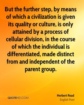 But the further step, by means of which a civilization is given its quality or culture, is only attained by a process of cellular division, in the course of which the individual is differentiated, made distinct from and independent of the parent group.