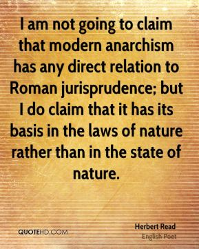 I am not going to claim that modern anarchism has any direct relation to Roman jurisprudence; but I do claim that it has its basis in the laws of nature rather than in the state of nature.