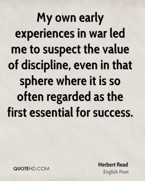 My own early experiences in war led me to suspect the value of discipline, even in that sphere where it is so often regarded as the first essential for success.