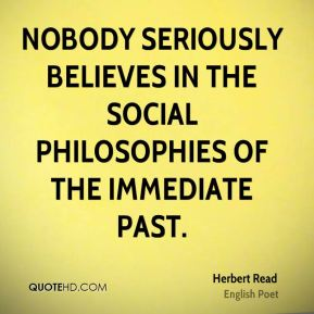 Nobody seriously believes in the social philosophies of the immediate past.