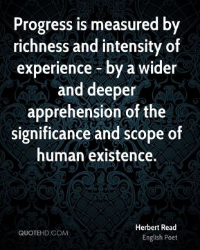 Progress is measured by richness and intensity of experience - by a wider and deeper apprehension of the significance and scope of human existence.