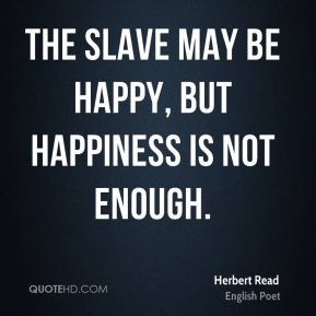 Herbert Read - The slave may be happy, but happiness is not enough.