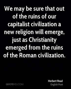 Herbert Read - We may be sure that out of the ruins of our capitalist civilization a new religion will emerge, just as Christianity emerged from the ruins of the Roman civilization.