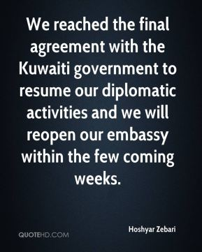 We reached the final agreement with the Kuwaiti government to resume our diplomatic activities and we will reopen our embassy within the few coming weeks.