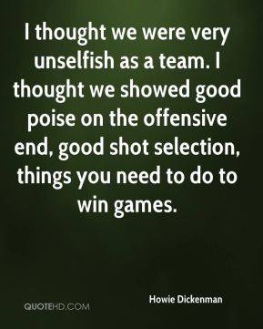 Howie Dickenman - I thought we were very unselfish as a team. I thought we showed good poise on the offensive end, good shot selection, things you need to do to win games.