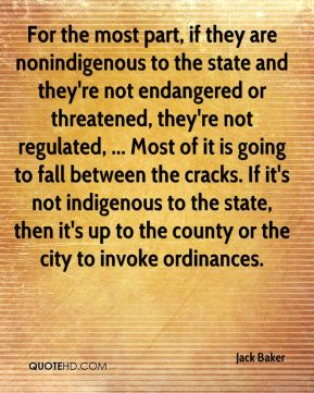 Jack Baker - For the most part, if they are nonindigenous to the state and they're not endangered or threatened, they're not regulated, ... Most of it is going to fall between the cracks. If it's not indigenous to the state, then it's up to the county or the city to invoke ordinances.