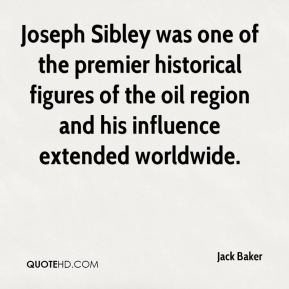 Jack Baker - Joseph Sibley was one of the premier historical figures of the oil region and his influence extended worldwide.