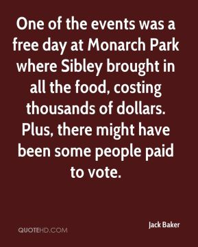 Jack Baker - One of the events was a free day at Monarch Park where Sibley brought in all the food, costing thousands of dollars. Plus, there might have been some people paid to vote.