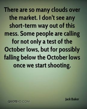 Jack Baker - There are so many clouds over the market. I don't see any short-term way out of this mess. Some people are calling for not only a test of the October lows, but for possibly falling below the October lows once we start shooting.