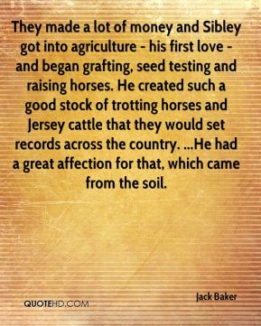 Jack Baker - They made a lot of money and Sibley got into agriculture - his first love - and began grafting, seed testing and raising horses. He created such a good stock of trotting horses and Jersey cattle that they would set records across the country. ...He had a great affection for that, which came from the soil.