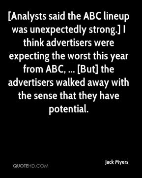 Jack Myers - [Analysts said the ABC lineup was unexpectedly strong.] I think advertisers were expecting the worst this year from ABC, ... [But] the advertisers walked away with the sense that they have potential.