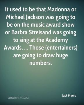 Jack Myers - It used to be that Madonna or Michael Jackson was going to be on the music award show or Barbra Streisand was going to sing at the Academy Awards, ... Those (entertainers) are going to draw huge numbers.