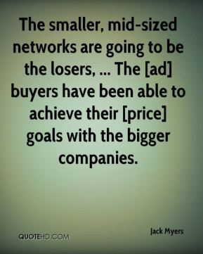 The smaller, mid-sized networks are going to be the losers, ... The [ad] buyers have been able to achieve their [price] goals with the bigger companies.