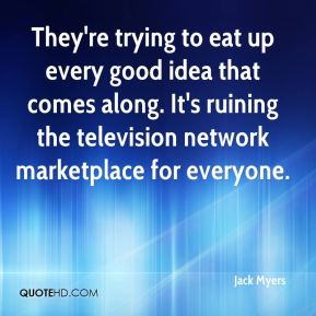 Jack Myers - They're trying to eat up every good idea that comes along. It's ruining the television network marketplace for everyone.
