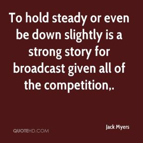 To hold steady or even be down slightly is a strong story for broadcast given all of the competition.