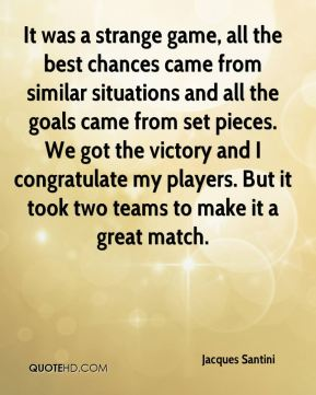It was a strange game, all the best chances came from similar situations and all the goals came from set pieces. We got the victory and I congratulate my players. But it took two teams to make it a great match.