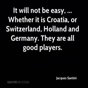 It will not be easy, ... Whether it is Croatia, or Switzerland, Holland and Germany. They are all good players.