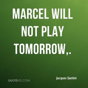 Marcel will not play tomorrow.