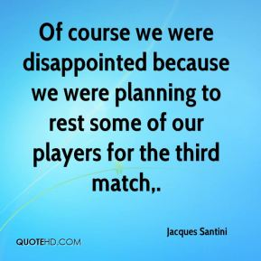 Of course we were disappointed because we were planning to rest some of our players for the third match.