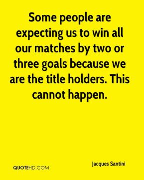 Jacques Santini - Some people are expecting us to win all our matches by two or three goals because we are the title holders. This cannot happen.