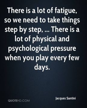 There is a lot of fatigue, so we need to take things step by step, ... There is a lot of physical and psychological pressure when you play every few days.