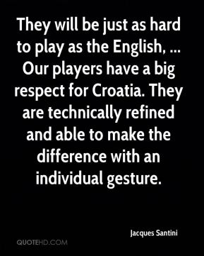 They will be just as hard to play as the English, ... Our players have a big respect for Croatia. They are technically refined and able to make the difference with an individual gesture.