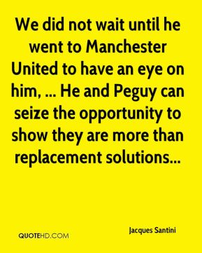 We did not wait until he went to Manchester United to have an eye on him, ... He and Peguy can seize the opportunity to show they are more than replacement solutions...